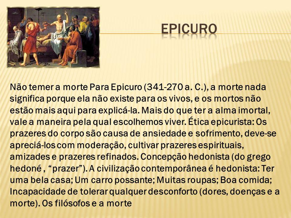 Não temer a morte Para Epicuro (341-270 a. C.), a morte nada significa porque ela não existe para os vivos, e os mortos não estão mais aqui para expli