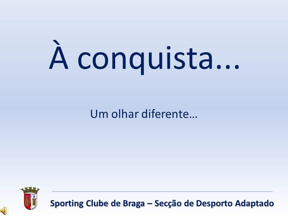 À conquista... Um olhar diferente… Sporting Clube de Braga – Secção de Desporto Adaptado