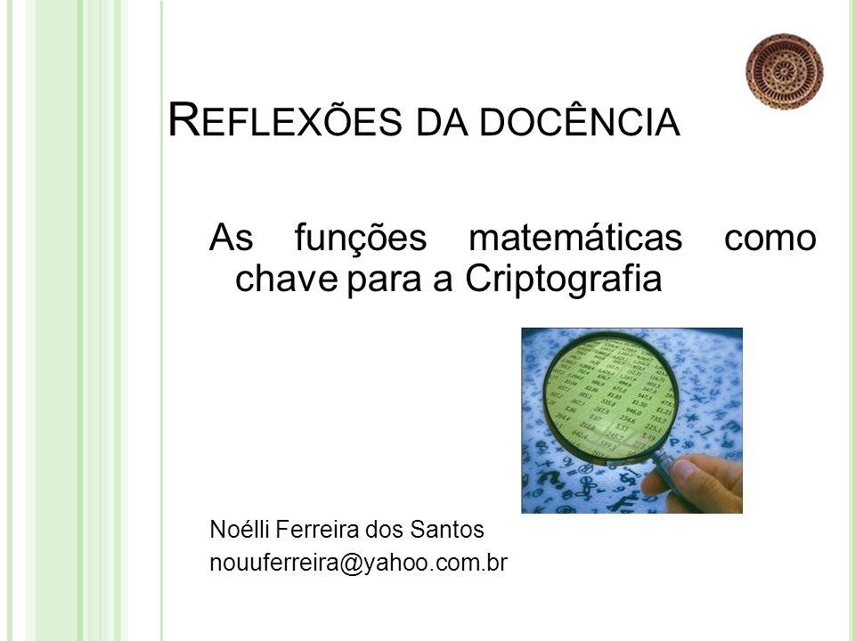 R EFLEXÕES DA DOCÊNCIA As funções matemáticas como chave para a Criptografia Noélli Ferreira dos Santos nouuferreira@yahoo.com.br