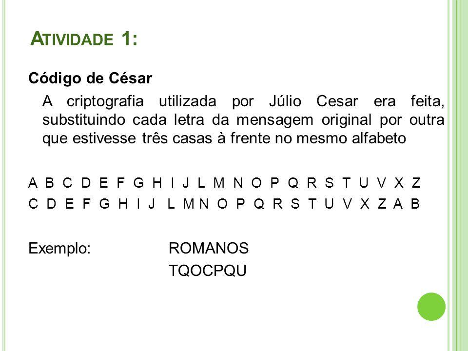 A TIVIDADE 1: Código de César A criptografia utilizada por Júlio Cesar era feita, substituindo cada letra da mensagem original por outra que estivesse três casas à frente no mesmo alfabeto A B C D E F G H I J L M N O P Q R S T U V X Z C D E F G H I J L M N O P Q R S T U V X Z A B Exemplo:ROMANOS TQOCPQU