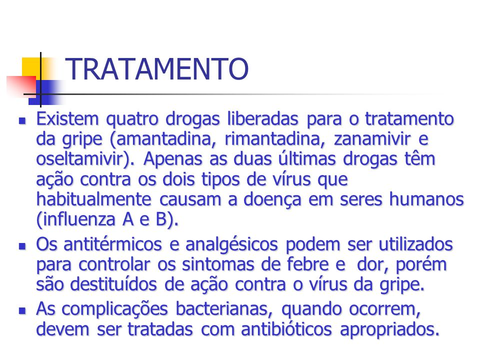 TRATAMENTO Existem quatro drogas liberadas para o tratamento da gripe (amantadina, rimantadina, zanamivir e oseltamivir). Apenas as duas últimas droga