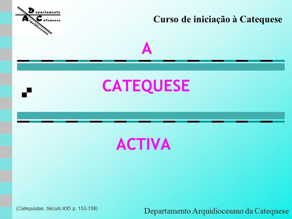 CATEQUESE ACTIVA A Departamento Arquidiocesano da Catequese (Catequistas. Século XXI. p. 153-158) Curso de iniciação à Catequese