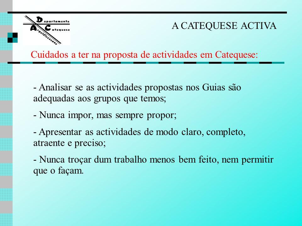 A CATEQUESE ACTIVA - Analisar se as actividades propostas nos Guias são adequadas aos grupos que temos; - Nunca impor, mas sempre propor; - Apresentar
