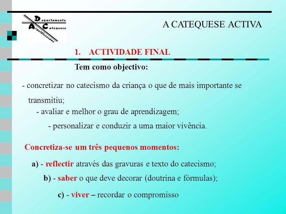 A CATEQUESE ACTIVA 1.ACTIVIDADE FINAL Tem como objectivo: - concretizar no catecismo da criança o que de mais importante se transmitiu; - avaliar e me