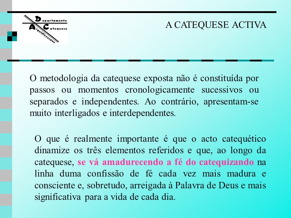 A CATEQUESE ACTIVA O metodologia da catequese exposta não é constituída por passos ou momentos cronologicamente sucessivos ou separados e independente