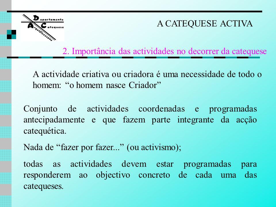 As actividades são pois, momentos metodológicos que temos de ter em conta na hora de educar na Fé, de fazer catequese, para seja possível atingir por elas o objectivo criativo da catequese que queremos.