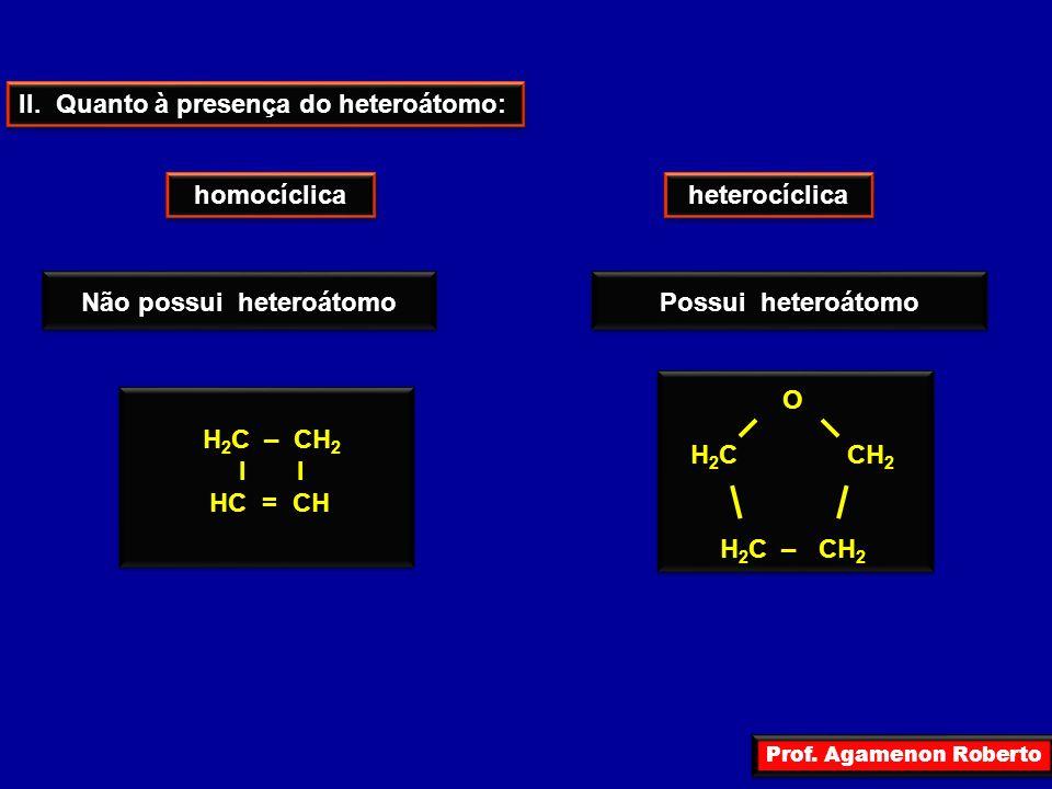 Prof. Agamenon Roberto II. Quanto à presença do heteroátomo: homocíclica heterocíclica Não possui heteroátomo Possui heteroátomo H 2 C – CH 2 I I HC =