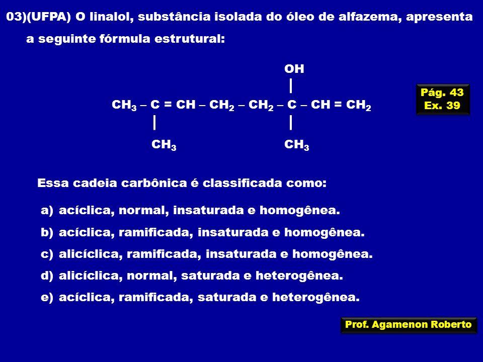Prof. Agamenon Roberto CH 3 – C = CH – CH 2 – CH 2 – C – CH = CH 2 CH 3 OH CH 3 03)(UFPA) O linalol, substância isolada do óleo de alfazema, apresenta