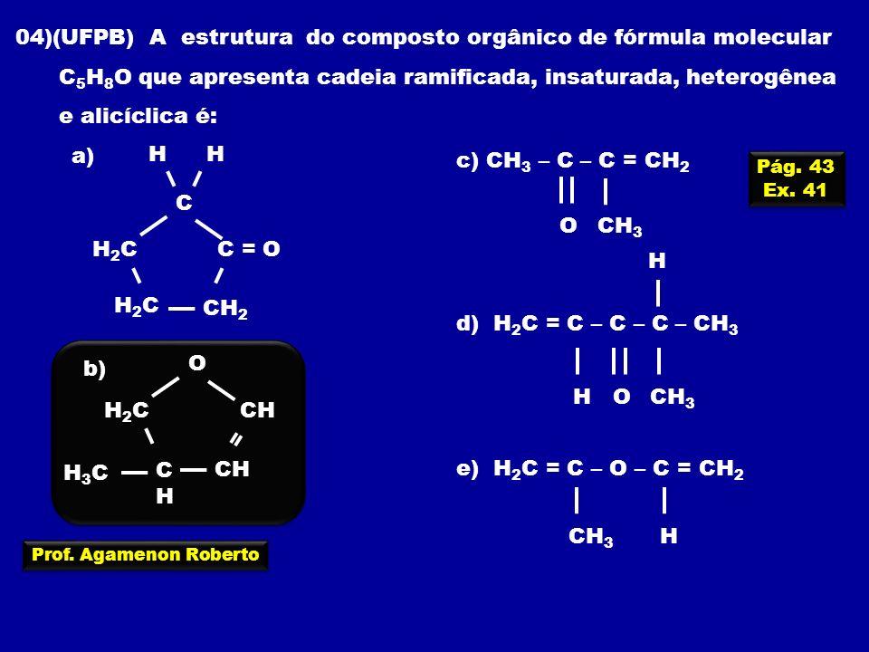 Prof. Agamenon Roberto 04)(UFPB) A estrutura do composto orgânico de fórmula molecular C 5 H 8 O que apresenta cadeia ramificada, insaturada, heterogê