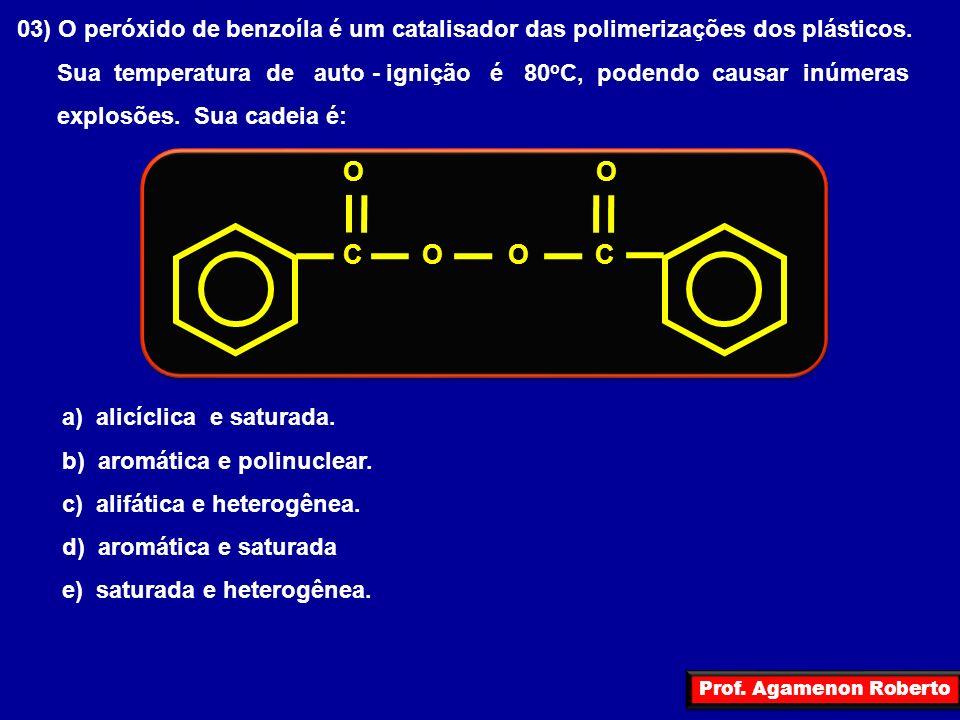 Prof. Agamenon Roberto 03) O peróxido de benzoíla é um catalisador das polimerizações dos plásticos. Sua temperatura de auto - ignição é 80 o C, poden
