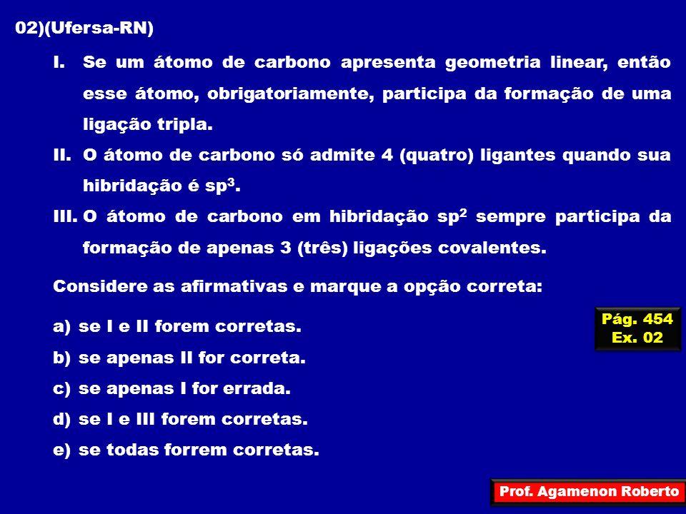 Prof. Agamenon Roberto 02)(Ufersa-RN) I.Se um átomo de carbono apresenta geometria linear, então esse átomo, obrigatoriamente, participa da formação d