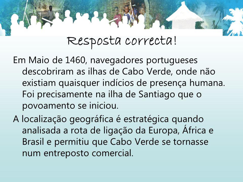 Resposta correcta! Em Maio de 1460, navegadores portugueses descobriram as ilhas de Cabo Verde, onde não existiam quaisquer indícios de presença human