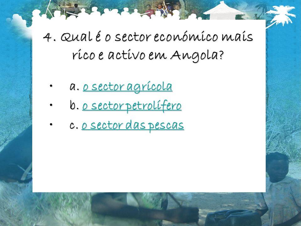 4. Qual é o sector económico mais rico e activo em Angola? a. o sector agrícolaa. o sector agrícolao sector agrícolao sector agrícola b. o sector petr