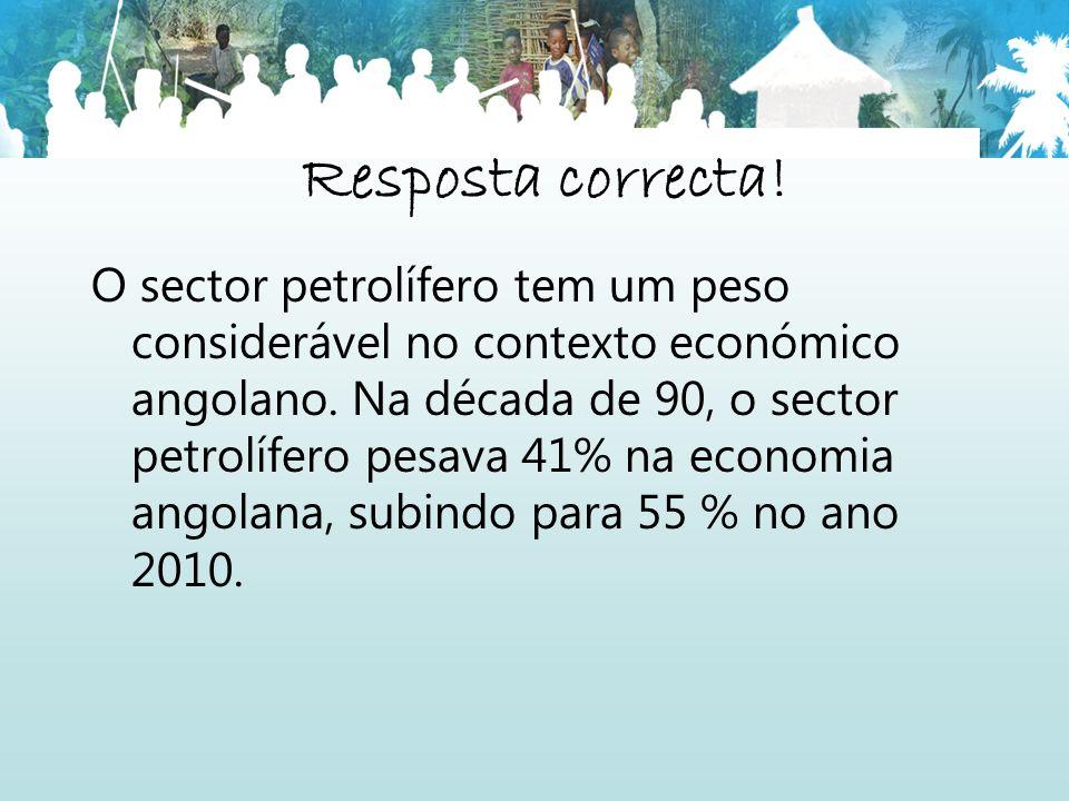 Resposta correcta! O sector petrolífero tem um peso considerável no contexto económico angolano. Na década de 90, o sector petrolífero pesava 41% na e