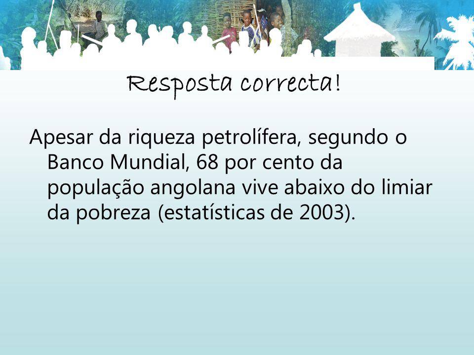 Resposta correcta! Apesar da riqueza petrolífera, segundo o Banco Mundial, 68 por cento da população angolana vive abaixo do limiar da pobreza (estatí