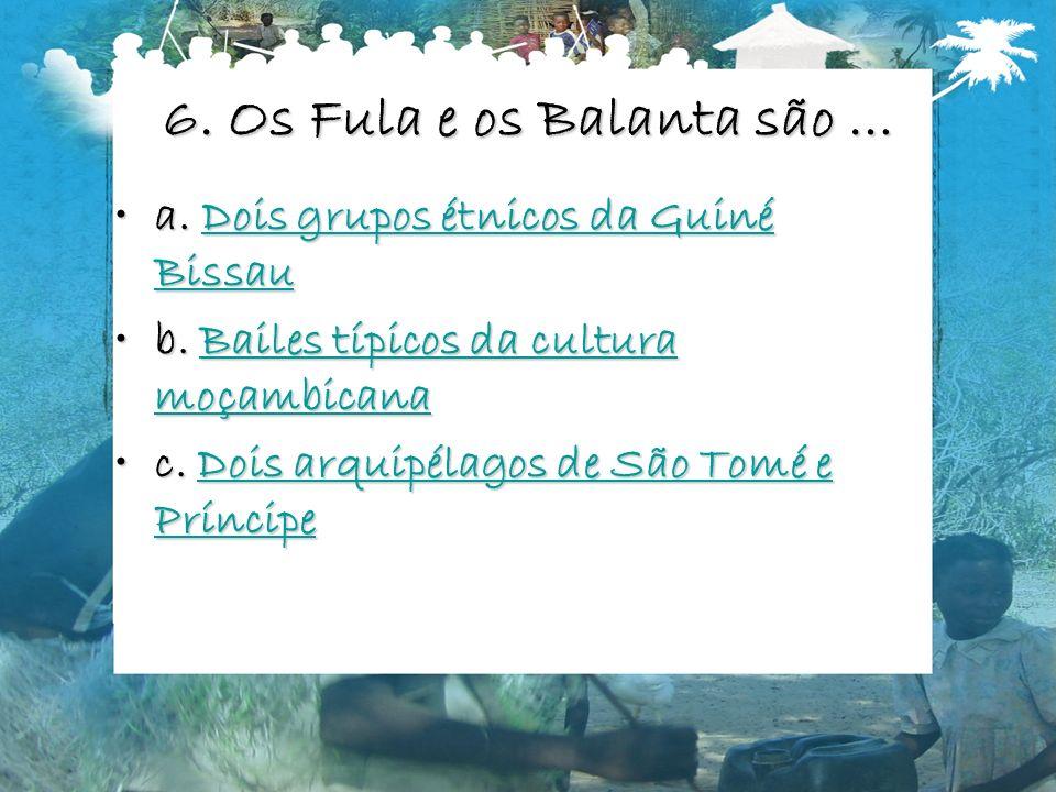 6. Os Fula e os Balanta são … a. Dois grupos étnicos da Guiné Bissaua. Dois grupos étnicos da Guiné BissauDois grupos étnicos da Guiné BissauDois grup
