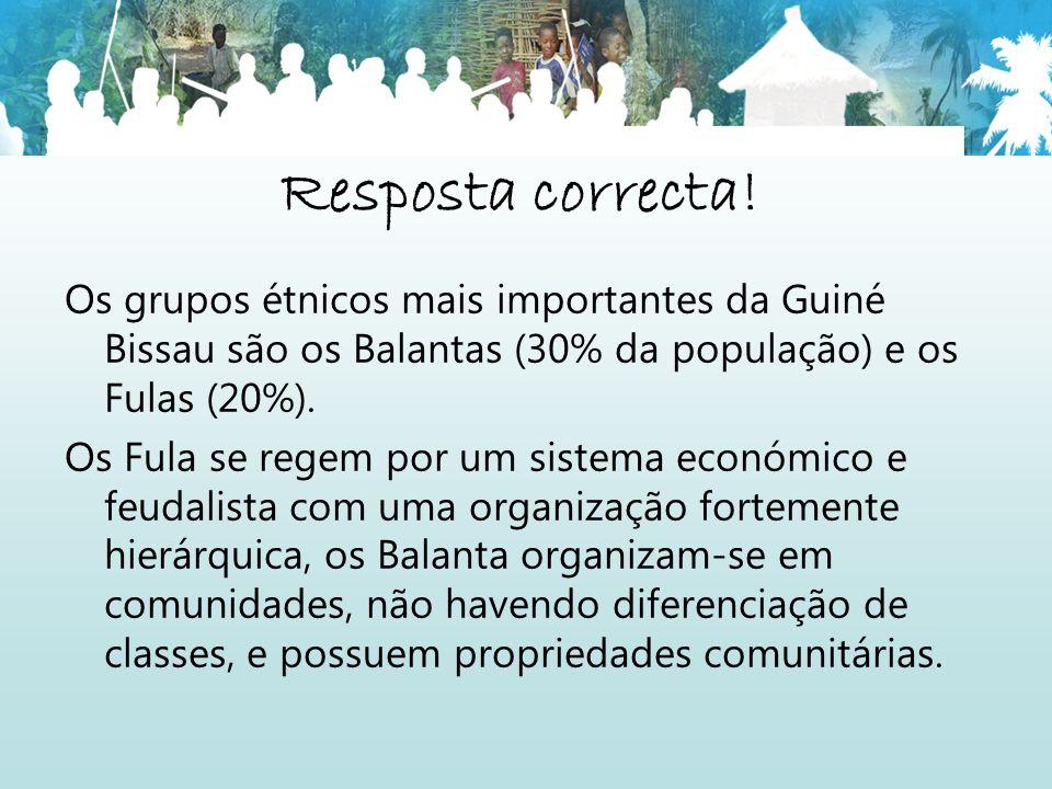 Resposta correcta! Os grupos étnicos mais importantes da Guiné Bissau são os Balantas (30% da população) e os Fulas (20%). Os Fula se regem por um sis
