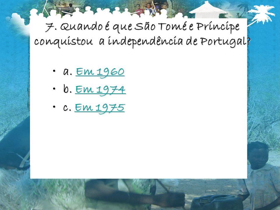 7. Quando é que São Tomé e Príncipe conquistou a independência de Portugal? a. Em 1960a. Em 1960Em 1960Em 1960 b. Em 1974b. Em 1974Em 1974Em 1974 c. E