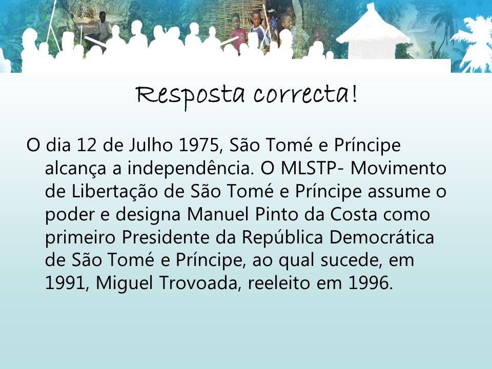 Resposta correcta! O dia 12 de Julho 1975, São Tomé e Príncipe alcança a independência. O MLSTP- Movimento de Libertação de São Tomé e Príncipe assume