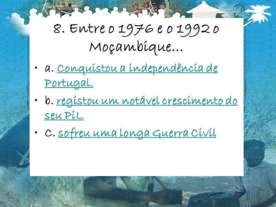 8. Entre o 1976 e o 1992 o Moçambique… a. Conquistou a independência de Portugal.a. Conquistou a independência de Portugal.Conquistou a independência