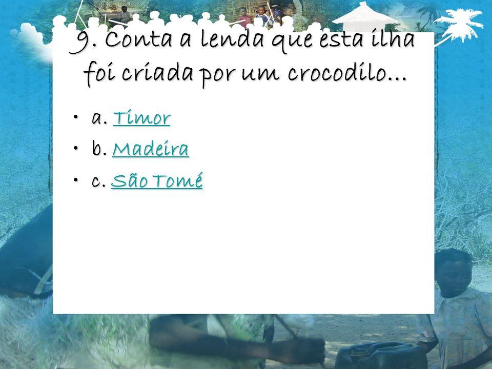 9. Conta a lenda que esta ilha foi criada por um crocodilo… a. Timora. TimorTimor b. Madeirab. MadeiraMadeira c. São Toméc. São ToméSão ToméSão Tomé