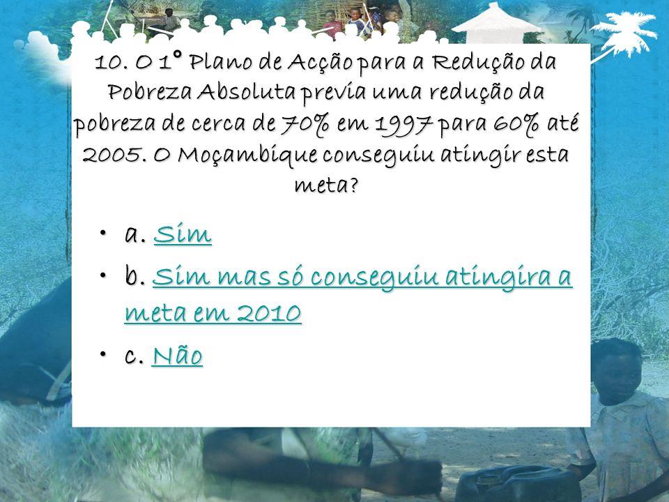 10. O 1° Plano de Acção para a Redução da Pobreza Absoluta previa uma redução da pobreza de cerca de 70% em 1997 para 60% até 2005. O Moçambique conse