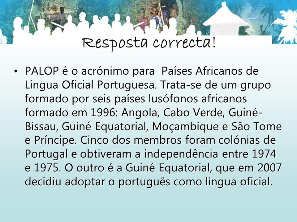Resposta correcta! PALOP é o acrónimo para Países Africanos de Língua Oficial Portuguesa. Trata-se de um grupo formado por seis países lusófonos afric