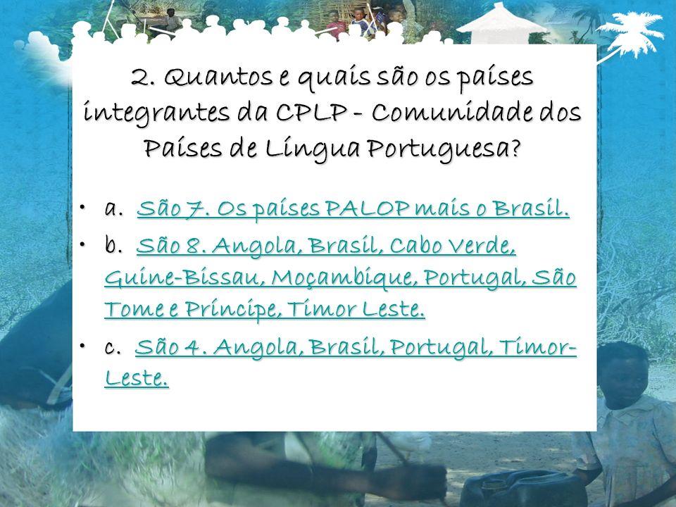 2. Quantos e quais são os países integrantes da CPLP - Comunidade dos Países de Língua Portuguesa? a. São 7. Os países PALOP mais o Brasil.a. São 7. O