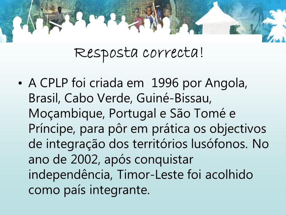 Resposta correcta! A CPLP foi criada em 1996 por Angola, Brasil, Cabo Verde, Guiné-Bissau, Moçambique, Portugal e São Tomé e Príncipe, para pôr em prá