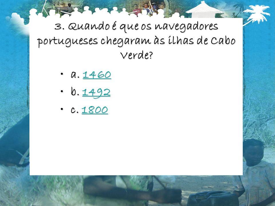 3. Quando é que os navegadores portugueses chegaram às ilhas de Cabo Verde? a. 1460a. 14601460 b. 1492b. 14921492 c. 1800c. 18001800