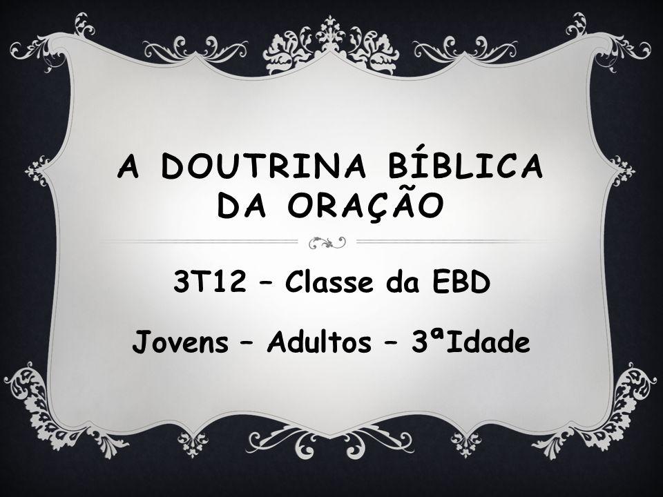 A DOUTRINA BÍBLICA DA ORAÇÃO 3T12 – Classe da EBD Jovens – Adultos – 3ªIdade