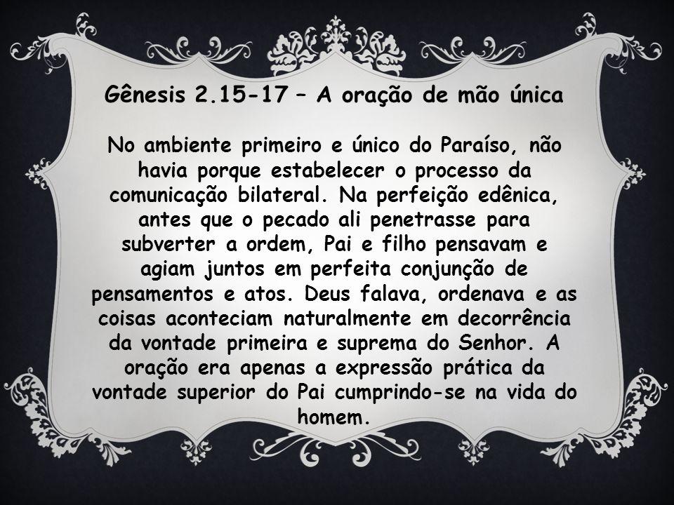 Gênesis 2.15-17 – A oração de mão única No ambiente primeiro e único do Paraíso, não havia porque estabelecer o processo da comunicação bilateral.
