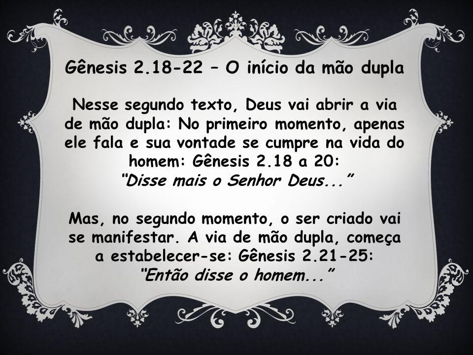 Gênesis 2.18-22 – O início da mão dupla Nesse segundo texto, Deus vai abrir a via de mão dupla: No primeiro momento, apenas ele fala e sua vontade se cumpre na vida do homem: Gênesis 2.18 a 20: Disse mais o Senhor Deus...