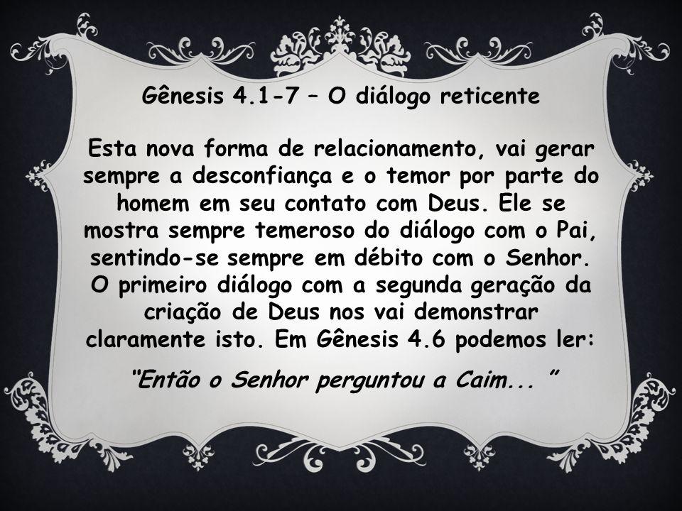 Gênesis 4.1-7 – O diálogo reticente Esta nova forma de relacionamento, vai gerar sempre a desconfiança e o temor por parte do homem em seu contato com Deus.