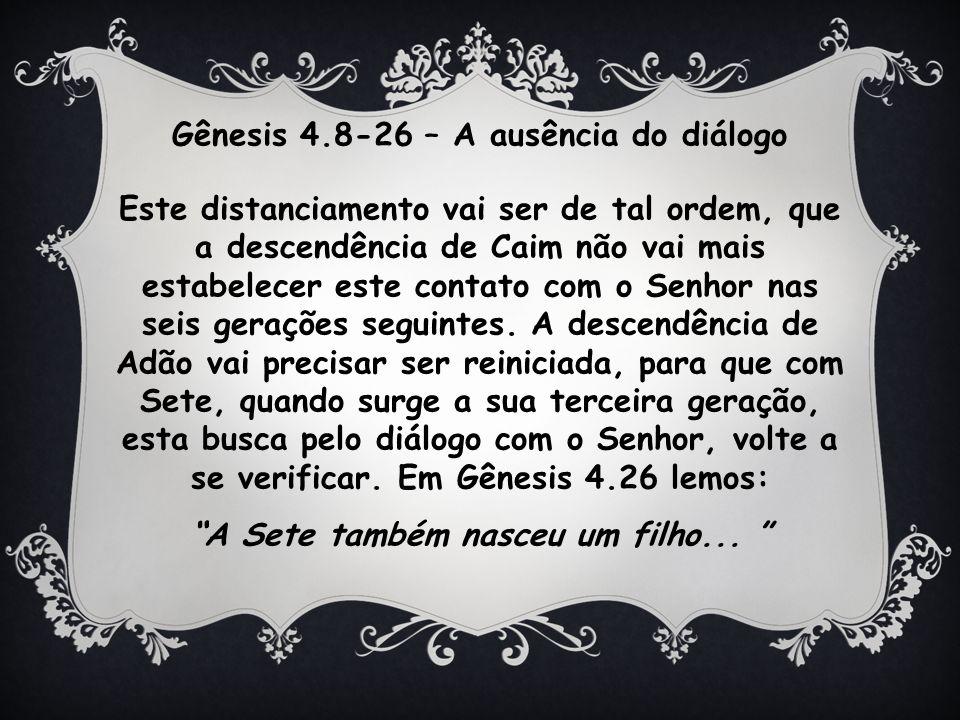 Gênesis 4.8-26 – A ausência do diálogo Este distanciamento vai ser de tal ordem, que a descendência de Caim não vai mais estabelecer este contato com o Senhor nas seis gerações seguintes.