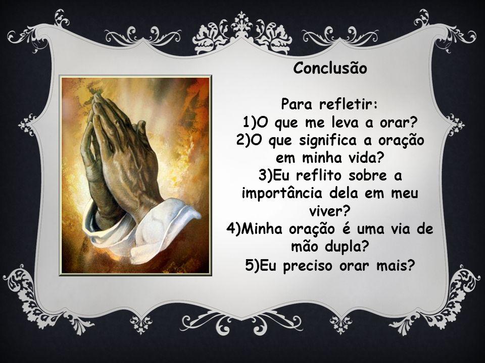 Conclusão Para refletir: 1)O que me leva a orar.2)O que significa a oração em minha vida.