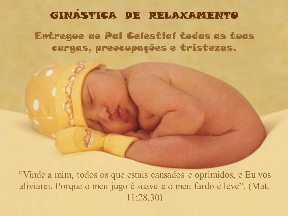 GINÁSTICA DE RELAXAMENTO Entregue ao Pai Celestial todas as tuas cargas, preocupações e tristezas.