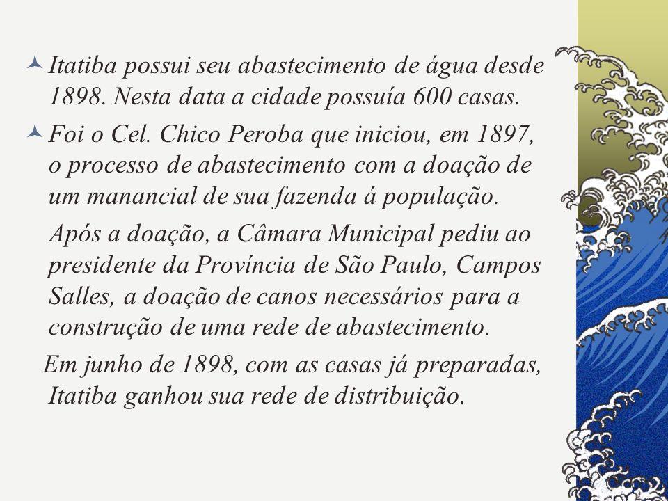 Itatiba possui seu abastecimento de água desde 1898. Nesta data a cidade possuía 600 casas. Foi o Cel. Chico Peroba que iniciou, em 1897, o processo d