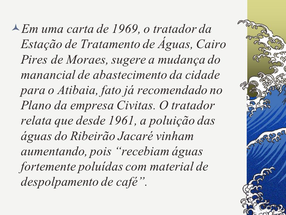 Em uma carta de 1969, o tratador da Estação de Tratamento de Águas, Cairo Pires de Moraes, sugere a mudança do manancial de abastecimento da cidade pa