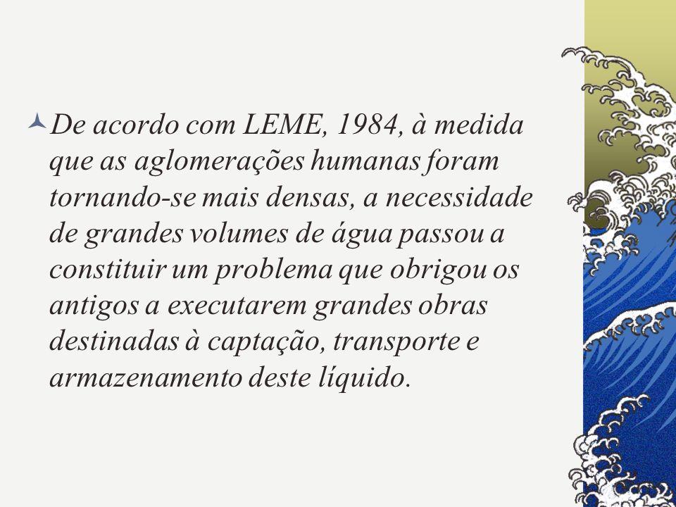 De acordo com LEME, 1984, à medida que as aglomerações humanas foram tornando-se mais densas, a necessidade de grandes volumes de água passou a consti