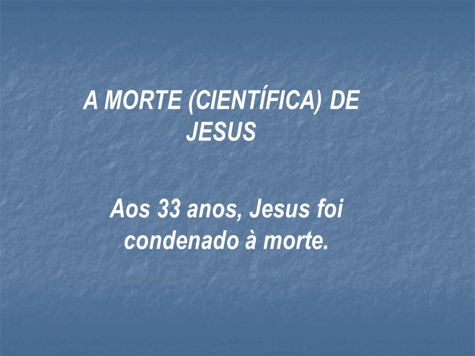 A MORTE (CIENTÍFICA) DE JESUS Aos 33 anos, Jesus foi condenado à morte.
