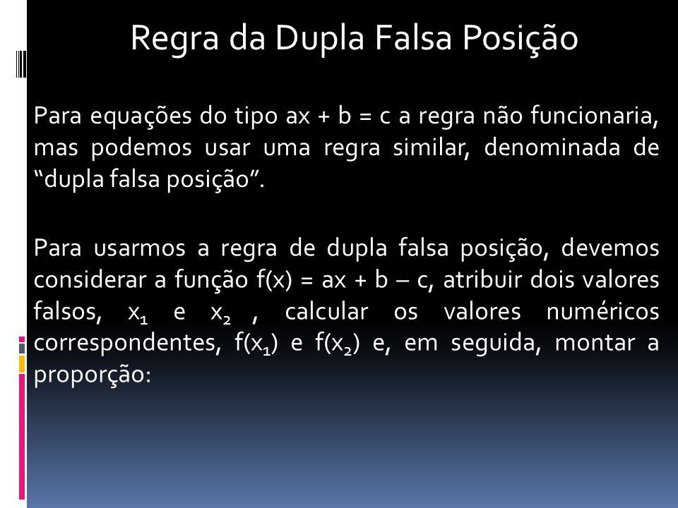 Regra da Dupla Falsa Posição Para equações do tipo ax + b = c a regra não funcionaria, mas podemos usar uma regra similar, denominada de dupla falsa p