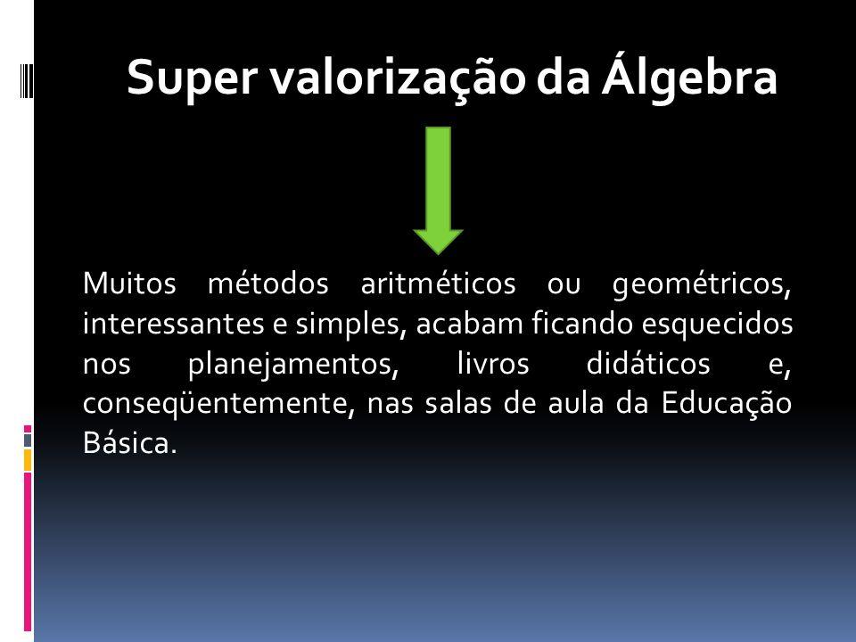 Super valorização da Álgebra Muitos métodos aritméticos ou geométricos, interessantes e simples, acabam ficando esquecidos nos planejamentos, livros d