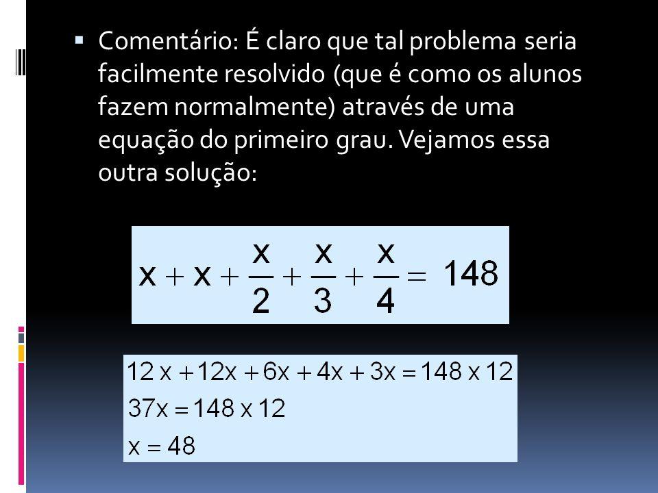 Comentário: É claro que tal problema seria facilmente resolvido (que é como os alunos fazem normalmente) através de uma equação do primeiro grau. Veja