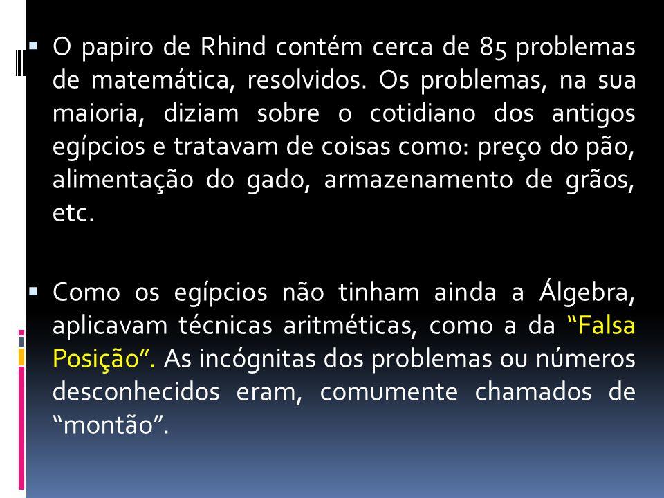 O papiro de Rhind contém cerca de 85 problemas de matemática, resolvidos. Os problemas, na sua maioria, diziam sobre o cotidiano dos antigos egípcios
