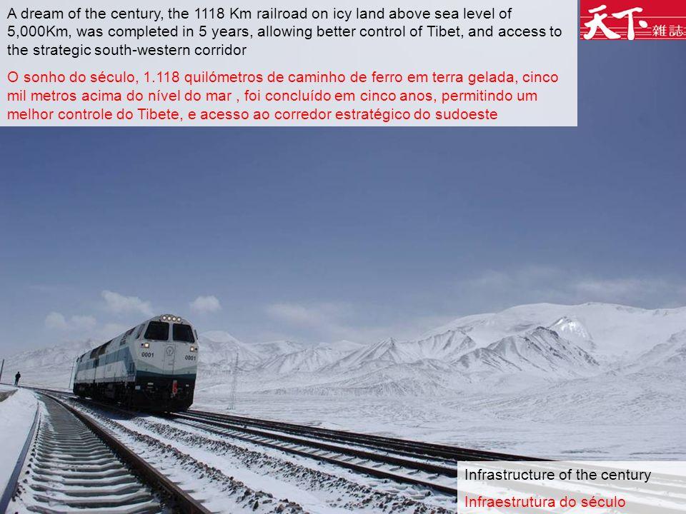 Infrastructure of the century Infraestrutura do século A dream of the century, the 1118 Km railroad on icy land above sea level of 5,000Km, was completed in 5 years, allowing better control of Tibet, and access to the strategic south-western corridor O sonho do século, 1.118 quilómetros de caminho de ferro em terra gelada, cinco mil metros acima do nível do mar, foi concluído em cinco anos, permitindo um melhor controle do Tibete, e acesso ao corredor estratégico do sudoeste