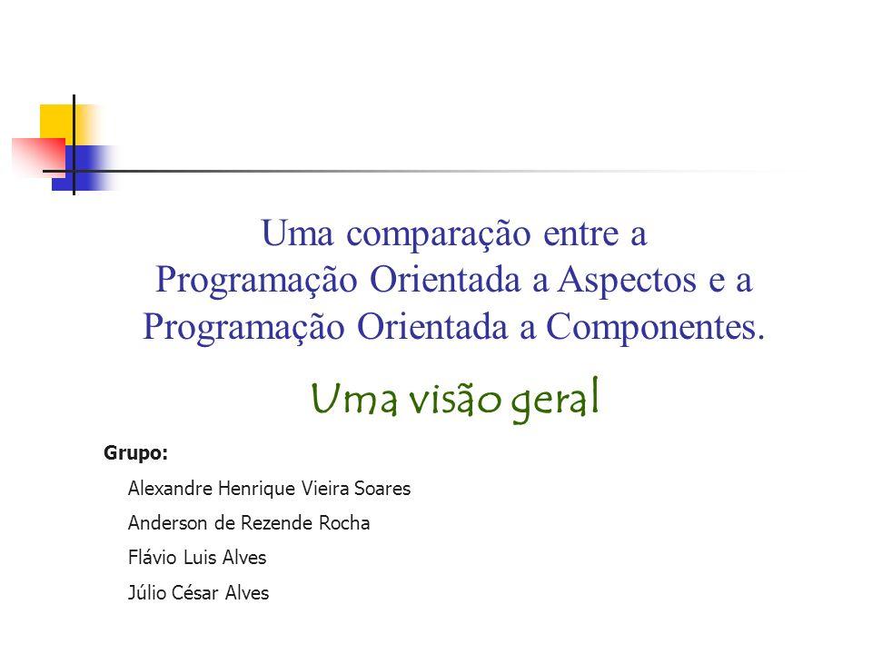 Uma comparação entre a Programação Orientada a Aspectos e a Programação Orientada a Componentes. Uma visão geral Grupo: Alexandre Henrique Vieira Soar