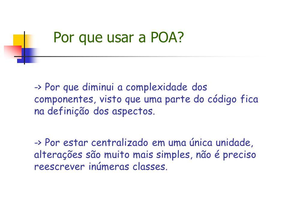 Por que usar a POA? -> Por que diminui a complexidade dos componentes, visto que uma parte do código fica na definição dos aspectos. -> Por estar cent