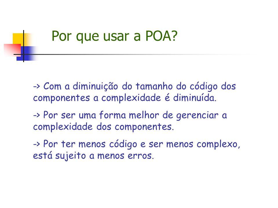 Por que usar a POA? -> Com a diminuição do tamanho do código dos componentes a complexidade é diminuída. -> Por ser uma forma melhor de gerenciar a co