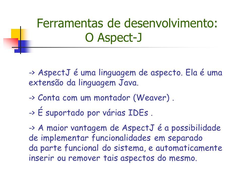 Ferramentas de desenvolvimento: O Aspect-J -> AspectJ é uma linguagem de aspecto. Ela é uma extensão da linguagem Java. -> Conta com um montador (Weav